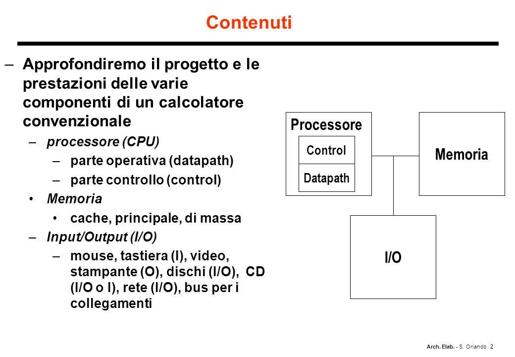 Arch. Elab. - S. Orlando Contenuti –Approfondiremo il progetto e le prestazioni delle varie componenti di un calcolatore convenzionale –processore (CP