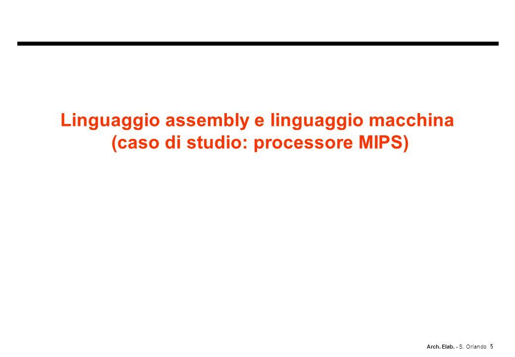 Arch. Elab. - S. Orlando Linguaggio assembly e linguaggio macchina (caso di studio: processore MIPS)