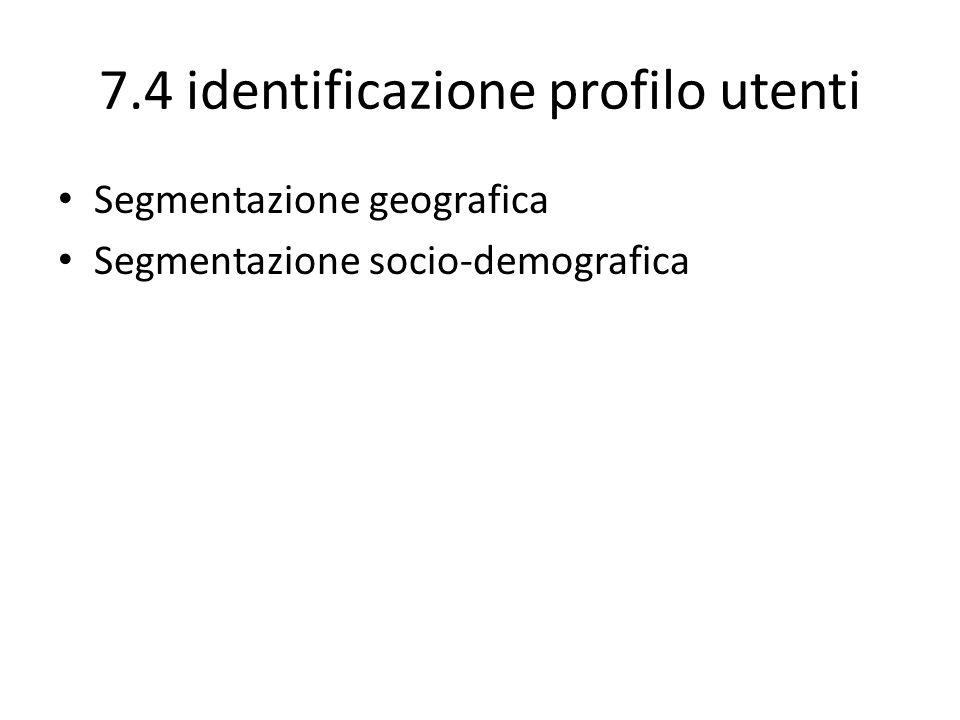 7.4 identificazione profilo utenti Segmentazione geografica Segmentazione socio-demografica