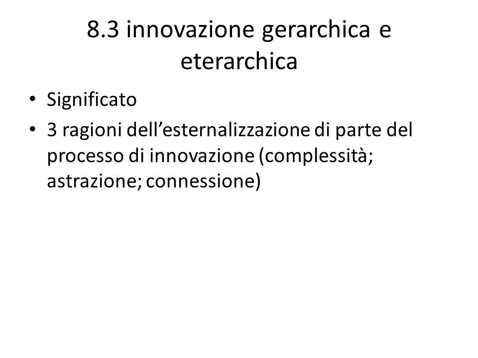 8.3 innovazione gerarchica e eterarchica Significato 3 ragioni dellesternalizzazione di parte del processo di innovazione (complessità; astrazione; co