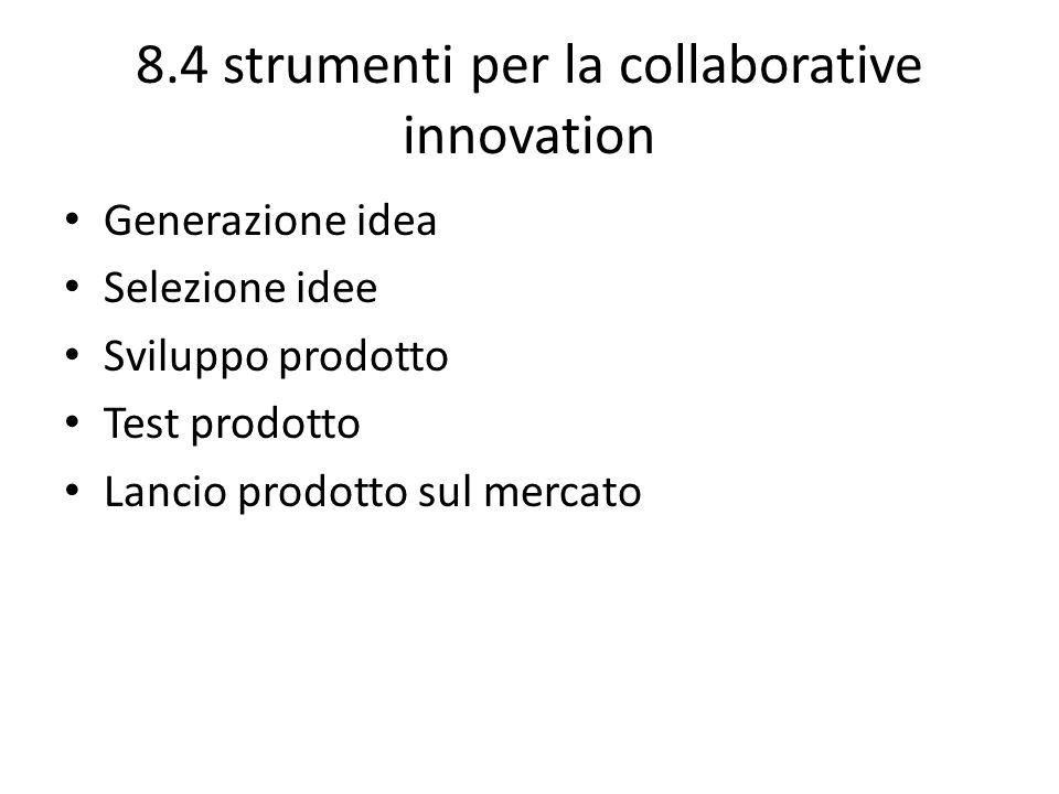 8.4 strumenti per la collaborative innovation Generazione idea Selezione idee Sviluppo prodotto Test prodotto Lancio prodotto sul mercato