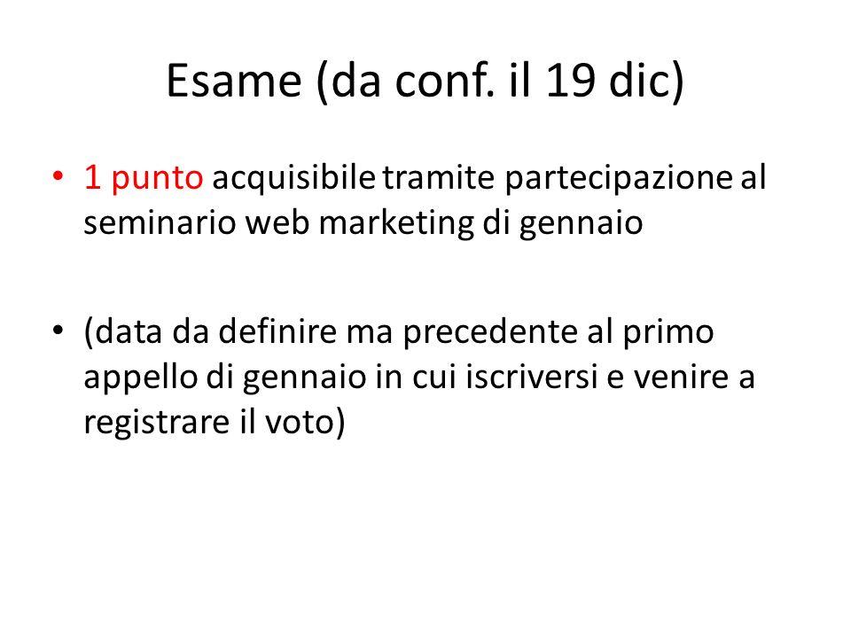 Esame (da conf. il 19 dic) 1 punto acquisibile tramite partecipazione al seminario web marketing di gennaio (data da definire ma precedente al primo a