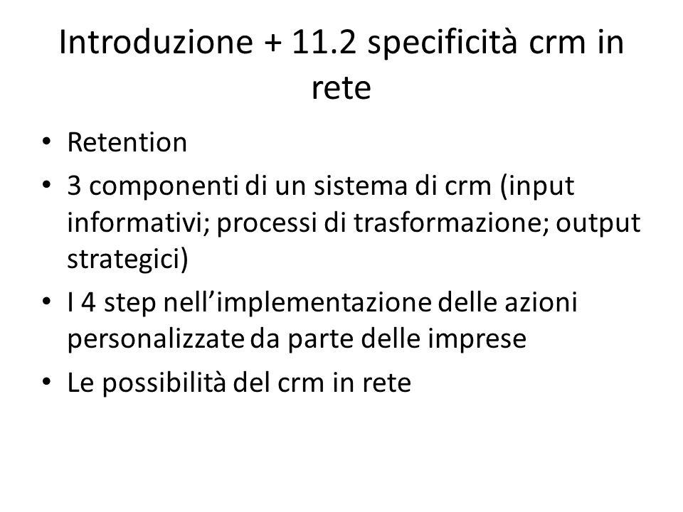 Introduzione + 11.2 specificità crm in rete Retention 3 componenti di un sistema di crm (input informativi; processi di trasformazione; output strategici) I 4 step nellimplementazione delle azioni personalizzate da parte delle imprese Le possibilità del crm in rete