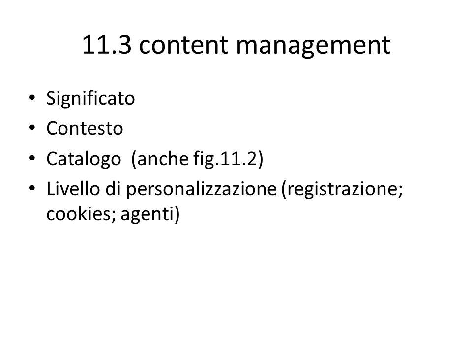 11.3 content management Significato Contesto Catalogo (anche fig.11.2) Livello di personalizzazione (registrazione; cookies; agenti)
