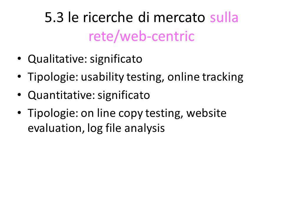 5.3 le ricerche di mercato sulla rete/web-centric Qualitative: significato Tipologie: usability testing, online tracking Quantitative: significato Tip