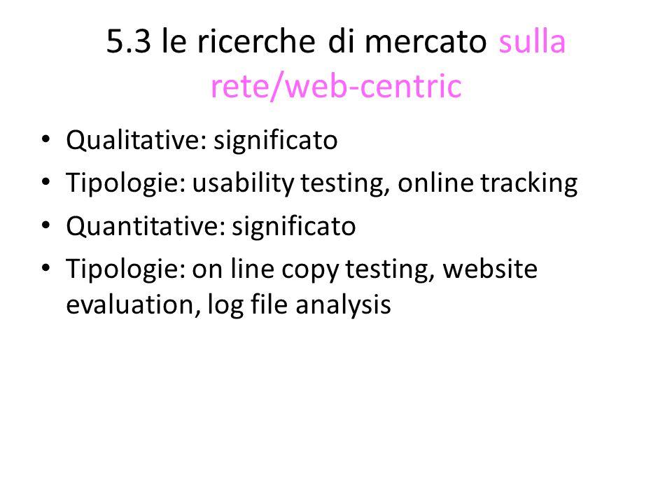 5.3 le ricerche di mercato sulla rete/web-centric Qualitative: significato Tipologie: usability testing, online tracking Quantitative: significato Tipologie: on line copy testing, website evaluation, log file analysis