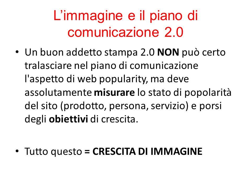 Limmagine e il piano di comunicazione 2.0 Un buon addetto stampa 2.0 NON può certo tralasciare nel piano di comunicazione l'aspetto di web popularity,