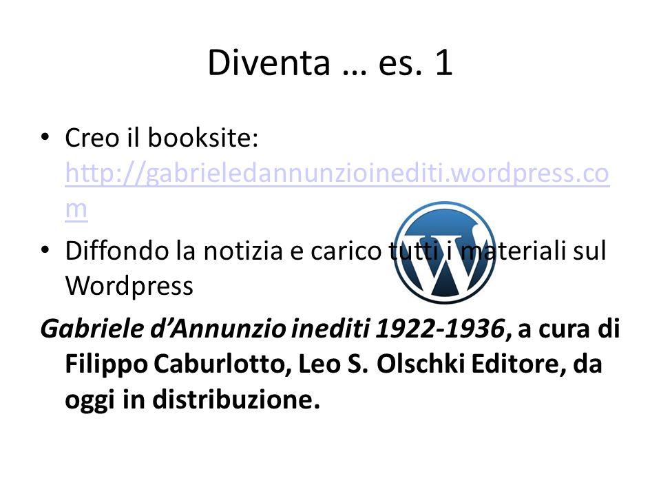 Diventa … es. 1 Creo il booksite: http://gabrieledannunzioinediti.wordpress.co m http://gabrieledannunzioinediti.wordpress.co m Diffondo la notizia e