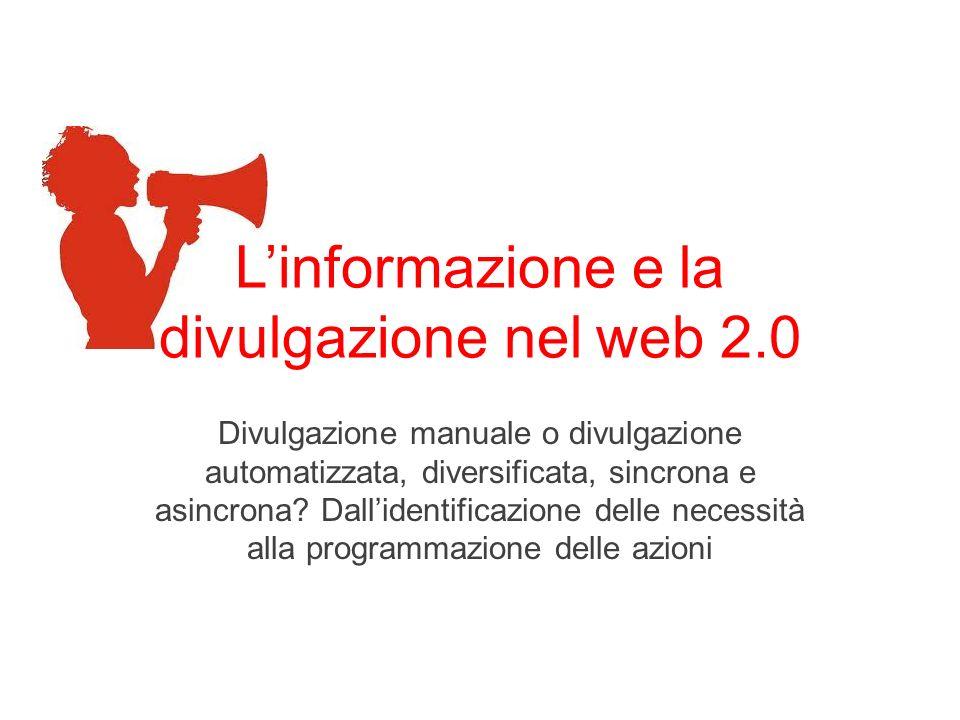 Linformazione e la divulgazione nel web 2.0 Divulgazione manuale o divulgazione automatizzata, diversificata, sincrona e asincrona? Dallidentificazion