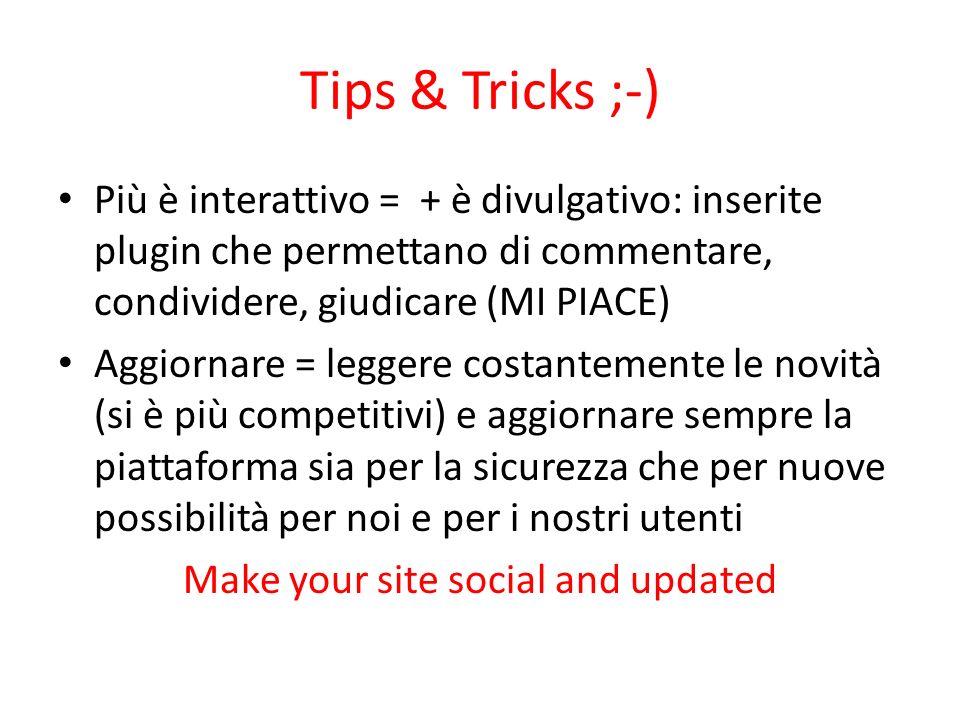 Tips & Tricks ;-) Più è interattivo = + è divulgativo: inserite plugin che permettano di commentare, condividere, giudicare (MI PIACE) Aggiornare = le