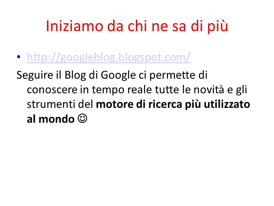 Iniziamo da chi ne sa di più http://googleblog.blogspot.com/ Seguire il Blog di Google ci permette di conoscere in tempo reale tutte le novità e gli s