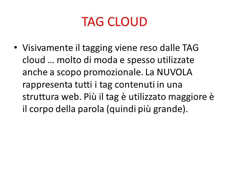 TAG CLOUD Visivamente il tagging viene reso dalle TAG cloud … molto di moda e spesso utilizzate anche a scopo promozionale. La NUVOLA rappresenta tutt