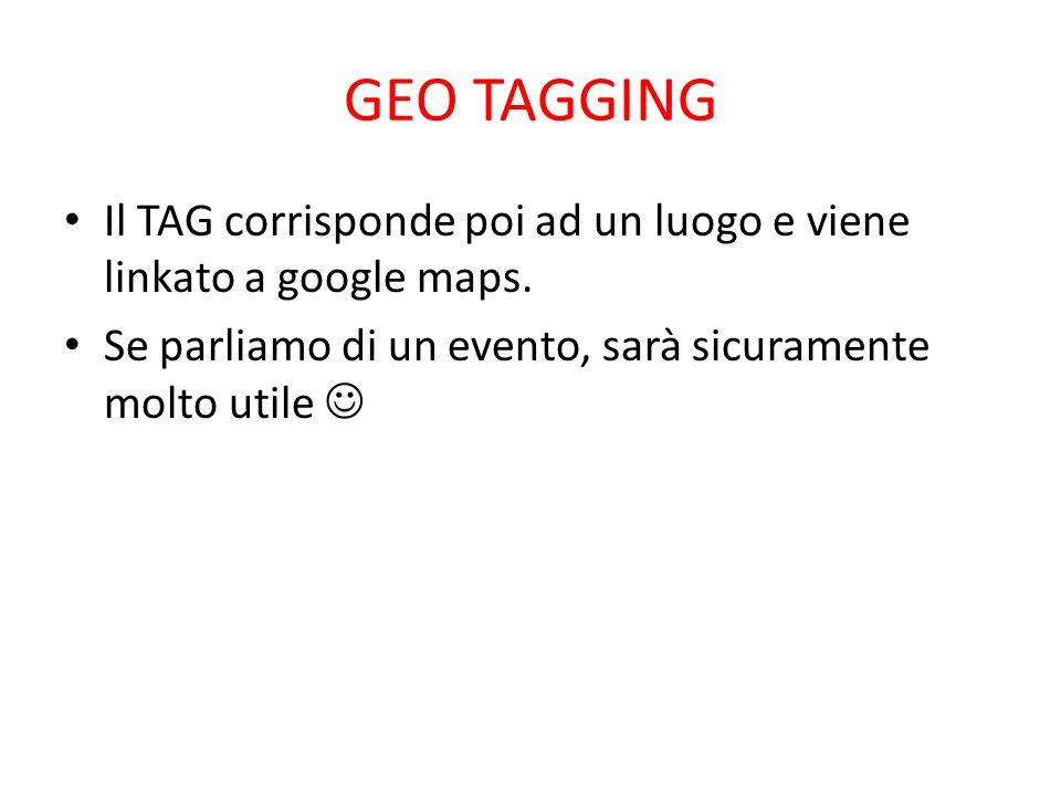 GEO TAGGING Il TAG corrisponde poi ad un luogo e viene linkato a google maps. Se parliamo di un evento, sarà sicuramente molto utile