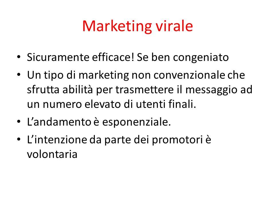 Marketing virale Sicuramente efficace! Se ben congeniato Un tipo di marketing non convenzionale che sfrutta abilità per trasmettere il messaggio ad un