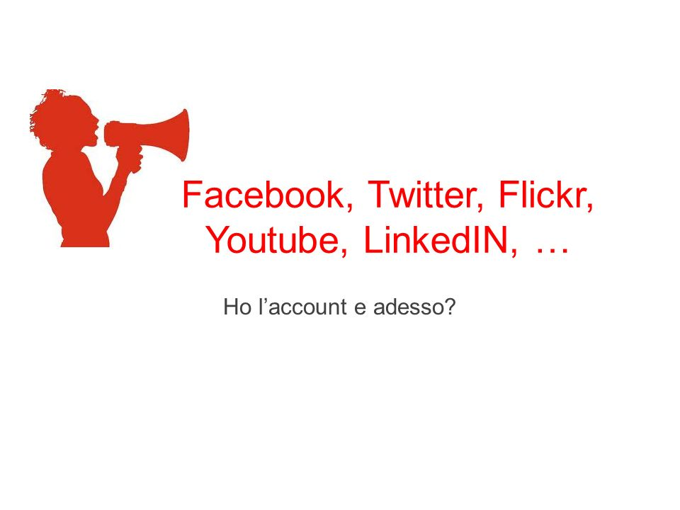 Facebook, Twitter, Flickr, Youtube, LinkedIN, … Ho laccount e adesso