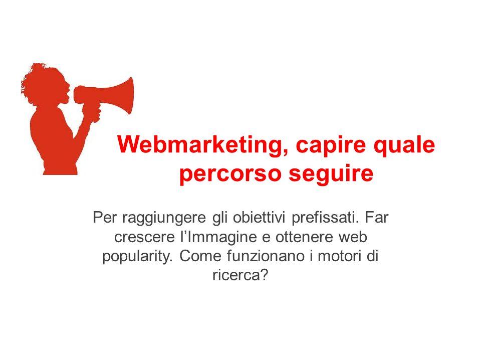 Webmarketing, capire quale percorso seguire Per raggiungere gli obiettivi prefissati. Far crescere lImmagine e ottenere web popularity. Come funzionan