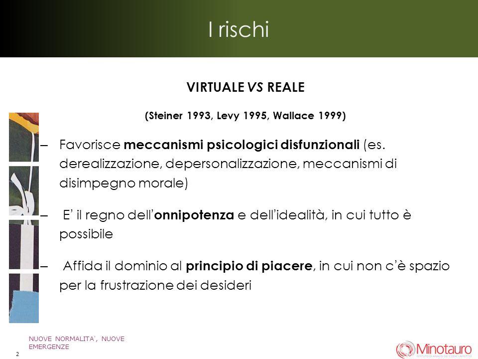 I rischi VIRTUALE VS REALE (Steiner 1993, Levy 1995, Wallace 1999) – Favorisce meccanismi psicologici disfunzionali (es.
