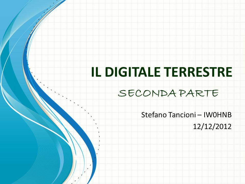 IL DIGITALE TERRESTRE Stefano Tancioni – IW0HNB 12/12/2012 SECONDA PARTE