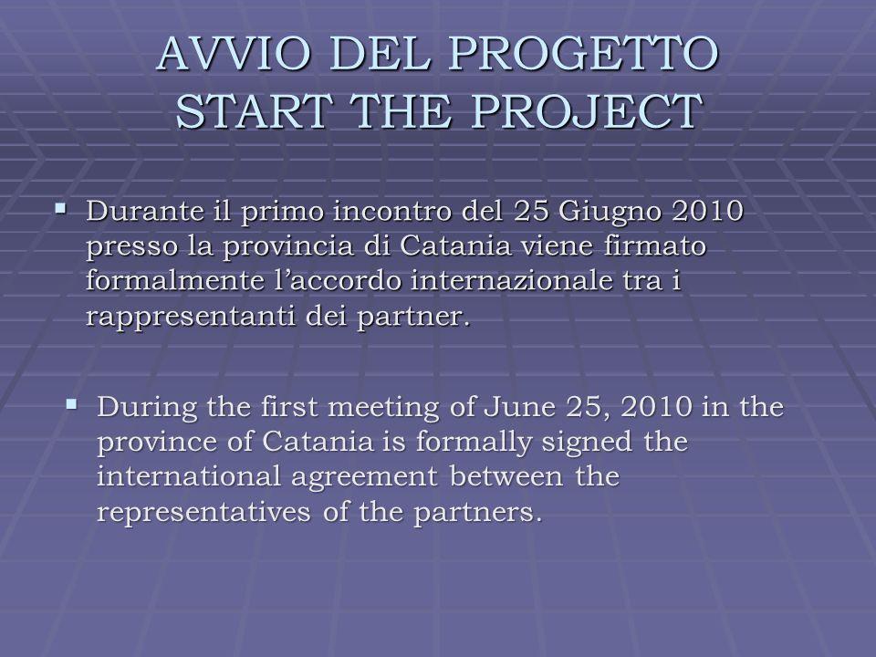 AVVIO DEL PROGETTO START THE PROJECT Durante il primo incontro del 25 Giugno 2010 presso la provincia di Catania viene firmato formalmente laccordo internazionale tra i rappresentanti dei partner.
