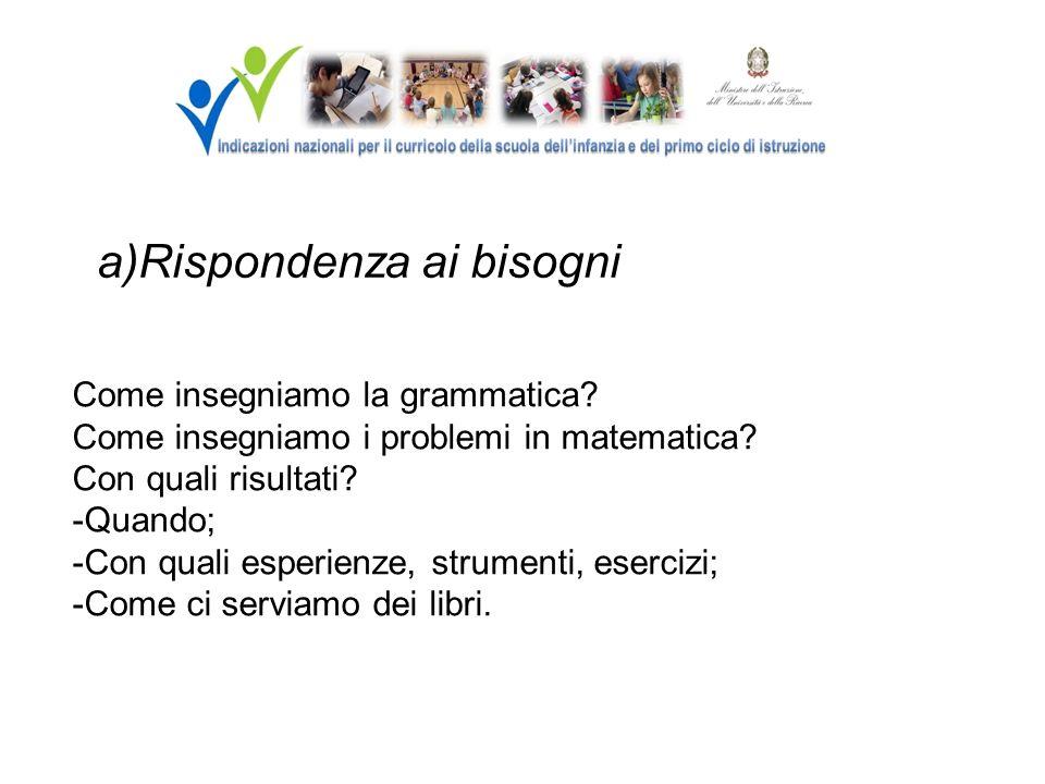 a)Rispondenza ai bisogni Come insegniamo la grammatica? Come insegniamo i problemi in matematica? Con quali risultati? -Quando; -Con quali esperienze,