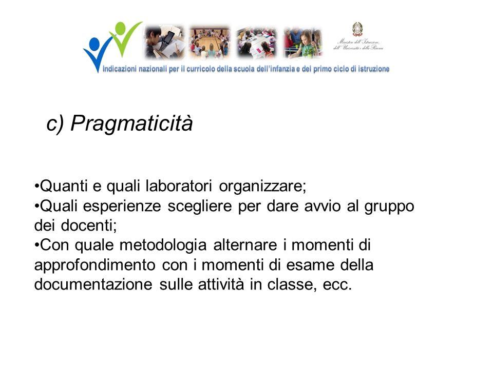 c) Pragmaticità Quanti e quali laboratori organizzare; Quali esperienze scegliere per dare avvio al gruppo dei docenti; Con quale metodologia alternar