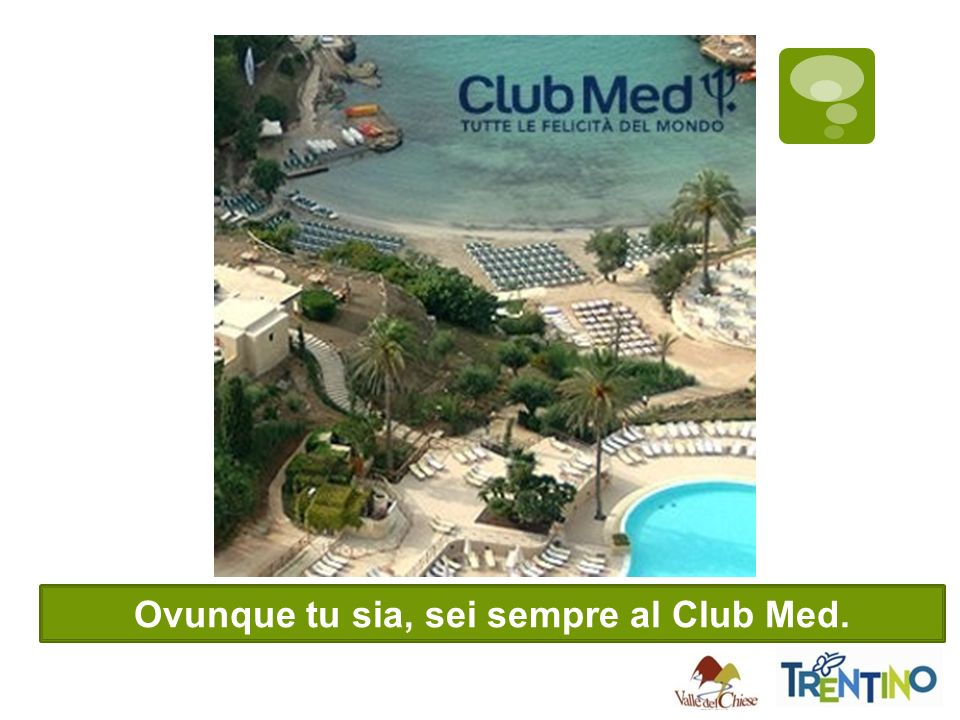 Ovunque tu sia, sei sempre al Club Med.