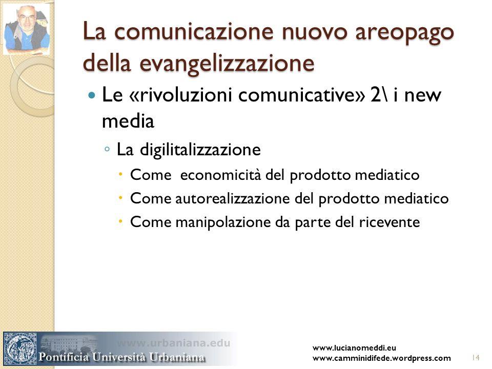La comunicazione nuovo areopago della evangelizzazione Le «rivoluzioni comunicative» 2\ i new media La digilitalizzazione Come economicità del prodotto mediatico Come autorealizzazione del prodotto mediatico Come manipolazione da parte del ricevente www.lucianomeddi.eu www.camminidifede.wordpress.com14