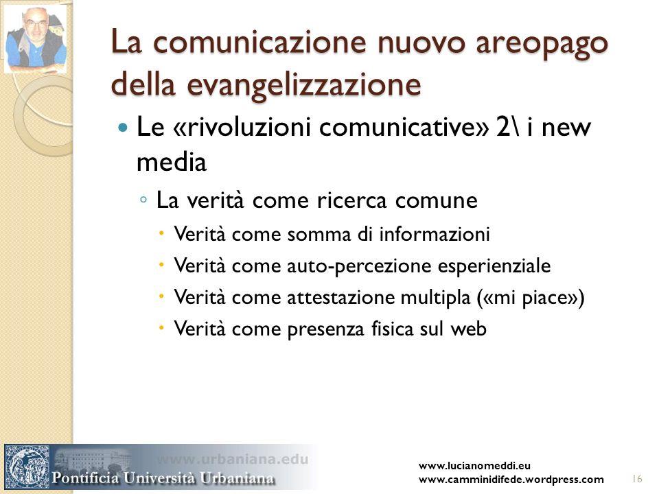 La comunicazione nuovo areopago della evangelizzazione Le «rivoluzioni comunicative» 2\ i new media La verità come ricerca comune Verità come somma di informazioni Verità come auto-percezione esperienziale Verità come attestazione multipla («mi piace») Verità come presenza fisica sul web www.lucianomeddi.eu www.camminidifede.wordpress.com16