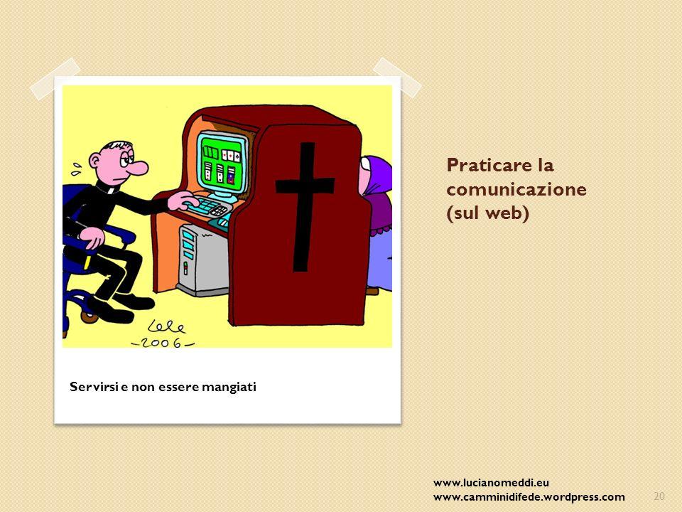 Praticare la comunicazione (sul web) Servirsi e non essere mangiati www.lucianomeddi.eu www.camminidifede.wordpress.com20