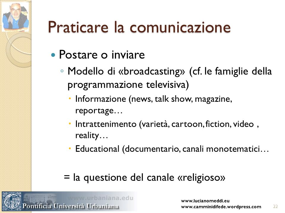 Praticare la comunicazione Postare o inviare Modello di «broadcasting» (cf. le famiglie della programmazione televisiva) Informazione (news, talk show
