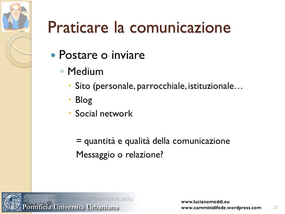 Praticare la comunicazione Postare o inviare Medium Sito (personale, parrocchiale, istituzionale… Blog Social network = quantità e qualità della comunicazione Messaggio o relazione.