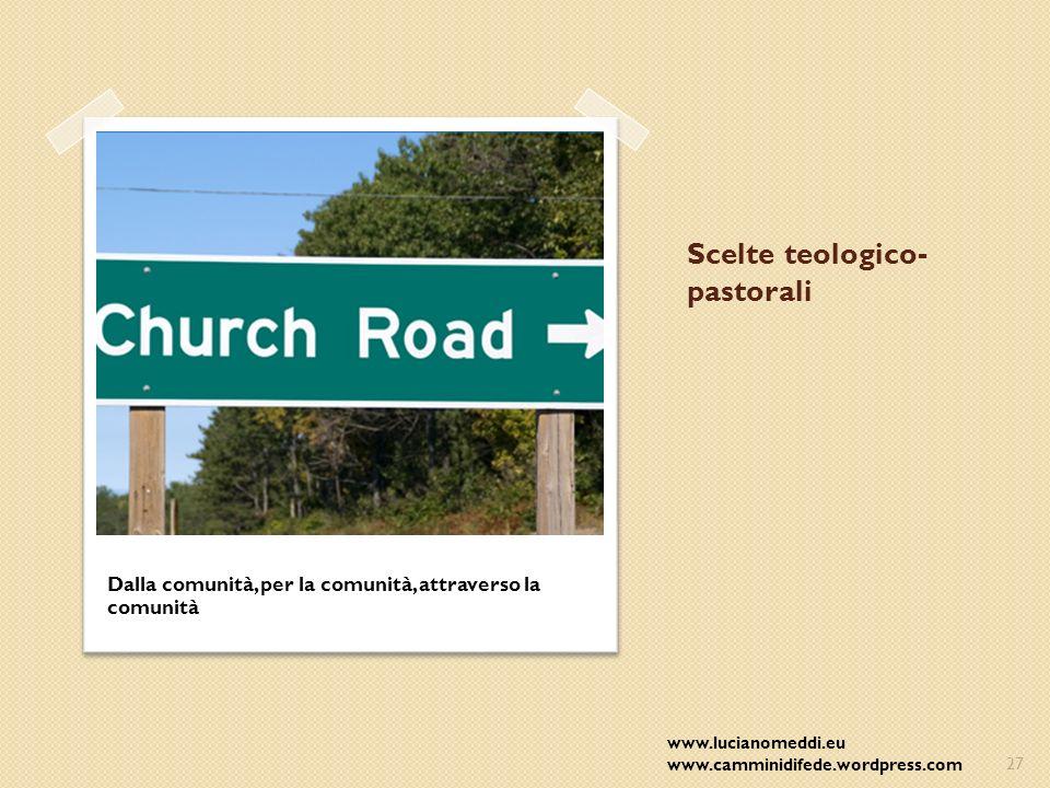 Scelte teologico- pastorali Dalla comunità, per la comunità, attraverso la comunità www.lucianomeddi.eu www.camminidifede.wordpress.com27