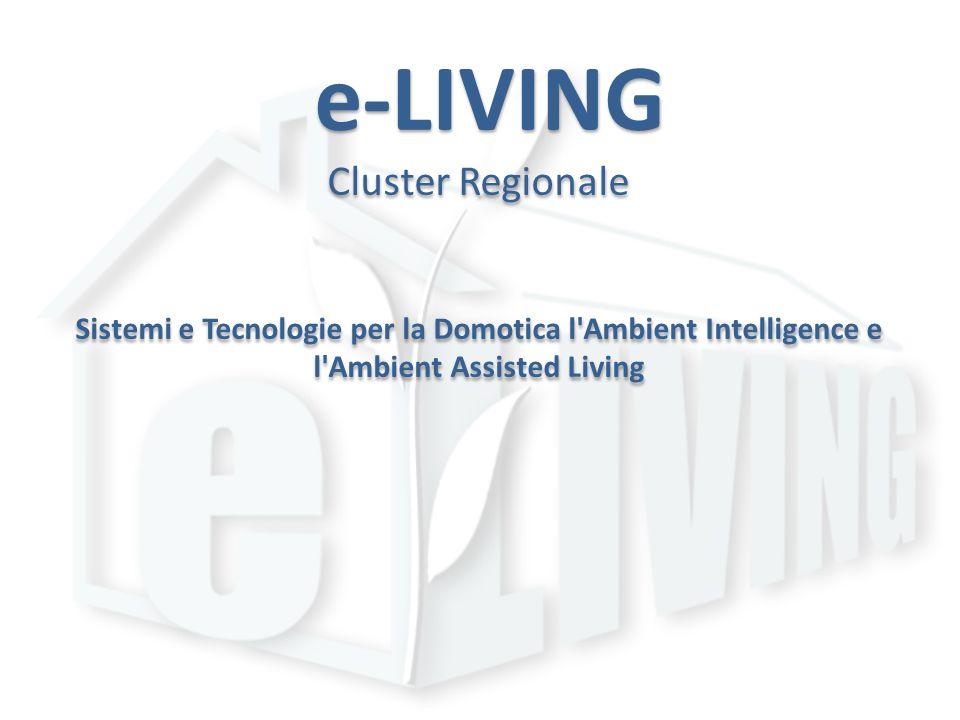 e-LIVING Cluster Regionale Sistemi e Tecnologie per la Domotica l'Ambient Intelligence e l'Ambient Assisted Living e-LIVING Cluster Regionale Sistemi