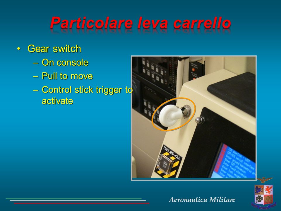 Aeronautica Militare Gear switchGear switch –On console –Pull to move –Control stick trigger to activate