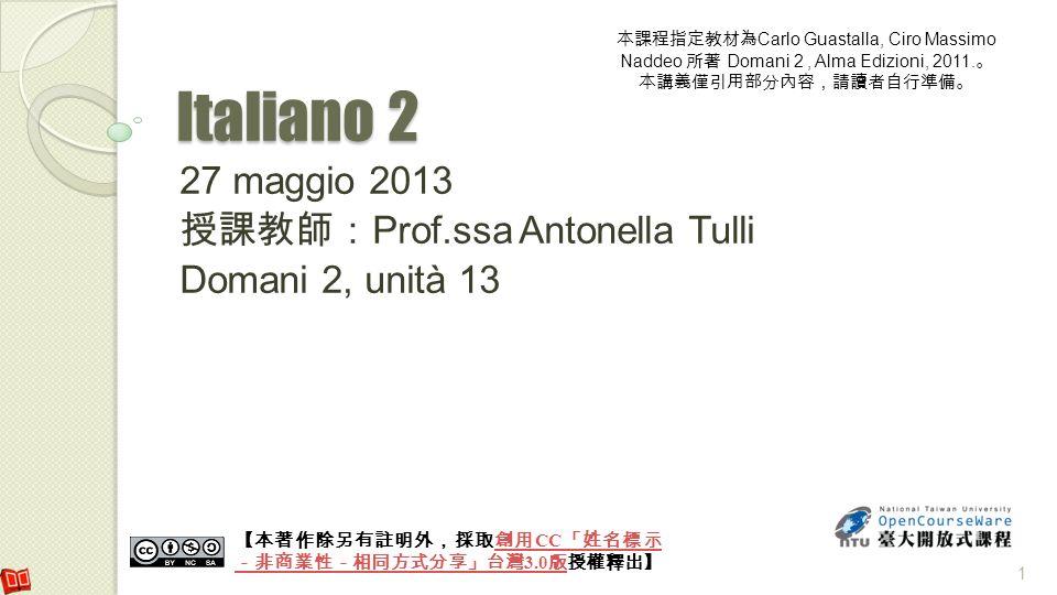 Italiano 2 27 maggio 2013 Prof.ssa Antonella Tulli Domani 2, unità 13 CC 3.0 CC 3.0 Carlo Guastalla, Ciro Massimo Naddeo Domani 2, Alma Edizioni, 2011
