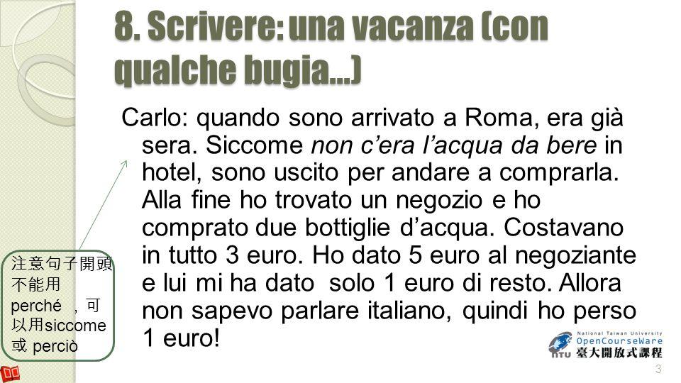 8. Scrivere: una vacanza (con qualche bugia...) Carlo: quando sono arrivato a Roma, era già sera. Siccome non cera lacqua da bere in hotel, sono uscit