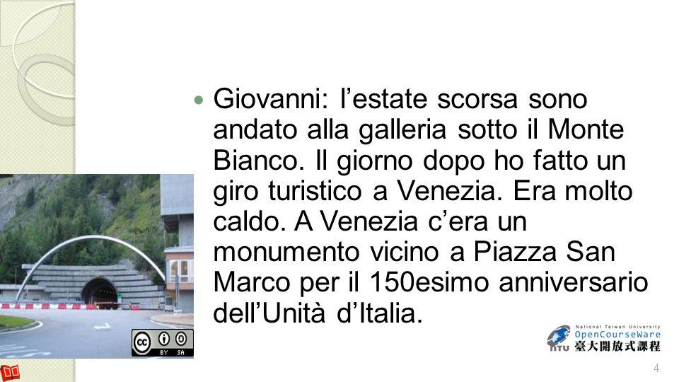 Giovanni: lestate scorsa sono andato alla galleria sotto il Monte Bianco. Il giorno dopo ho fatto un giro turistico a Venezia. Era molto caldo. A Vene