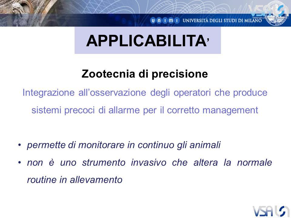 Zootecnia di precisione Integrazione allosservazione degli operatori che produce sistemi precoci di allarme per il corretto management permette di monitorare in continuo gli animali non è uno strumento invasivo che altera la normale routine in allevamento APPLICABILITA
