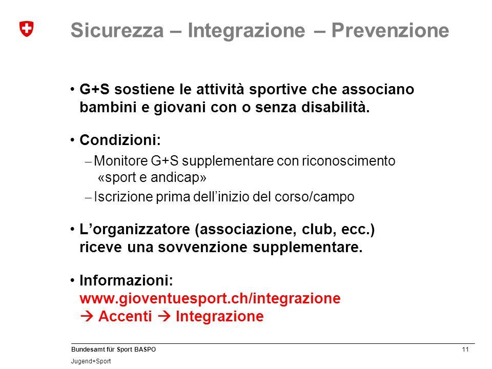 11 Bundesamt für Sport BASPO Jugend+Sport Sicurezza – Integrazione – Prevenzione G+S sostiene le attività sportive che associano bambini e giovani con o senza disabilità.