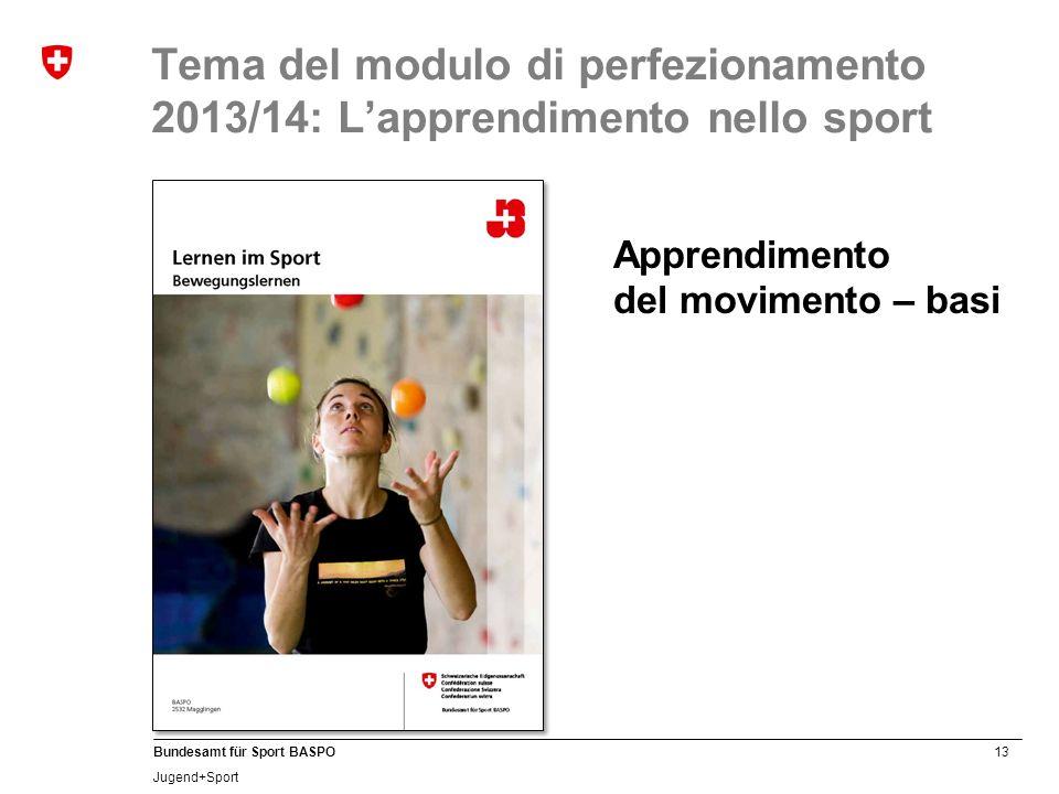 13 Bundesamt für Sport BASPO Jugend+Sport Tema del modulo di perfezionamento 2013/14: Lapprendimento nello sport Apprendimento del movimento – basi