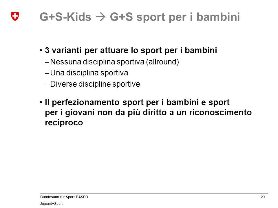 23 Bundesamt für Sport BASPO Jugend+Sport 3 varianti per attuare lo sport per i bambini Nessuna disciplina sportiva (allround) Una disciplina sportiva Diverse discipline sportive Il perfezionamento sport per i bambini e sport per i giovani non da più diritto a un riconoscimento reciproco G+S-Kids G+S sport per i bambini