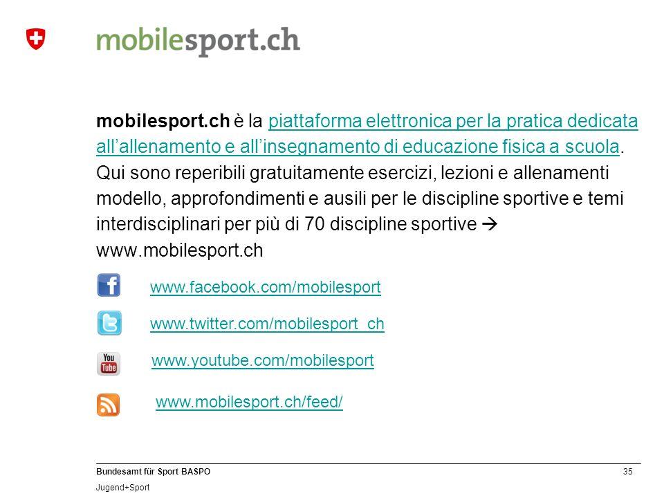 35 Bundesamt für Sport BASPO Jugend+Sport mobilesport.ch è la piattaforma elettronica per la pratica dedicata allallenamento e allinsegnamento di educazione fisica a scuola.