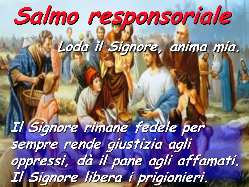 Salmo responsoriale Loda il Signore, anima mia. Il Signore rimane fedele per sempre rende giustizia agli oppressi, dà il pane agli affamati. Il Signor