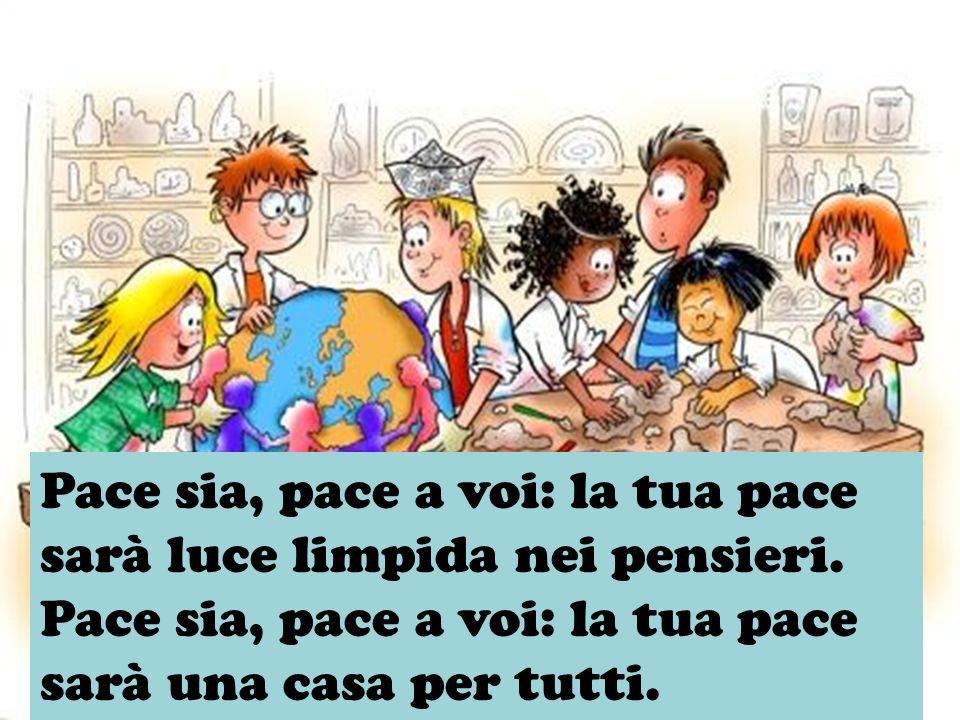 Pace sia, pace a voi: la tua pace sarà luce limpida nei pensieri. Pace sia, pace a voi: la tua pace sarà una casa per tutti.
