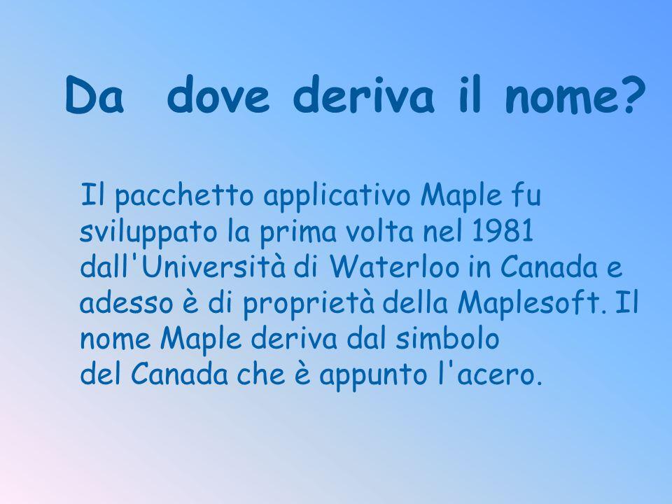 Da dove deriva il nome? Il pacchetto applicativo Maple fu sviluppato la prima volta nel 1981 dall'Università di Waterloo in Canada e adesso è di propr