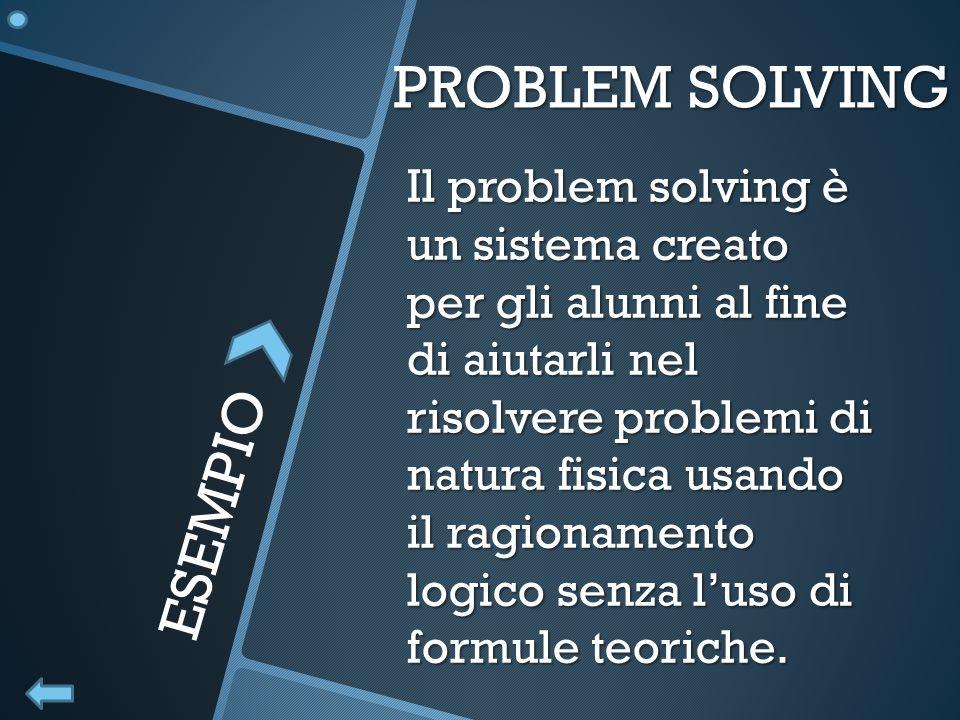 PROBLEM SOLVING Il problem solving è un sistema creato per gli alunni al fine di aiutarli nel risolvere problemi di natura fisica usando il ragionamen