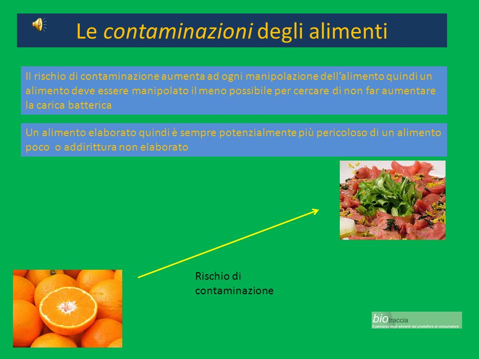 Le contaminazioni degli alimenti Il rischio di contaminazione aumenta ad ogni manipolazione dellalimento quindi un alimento deve essere manipolato il