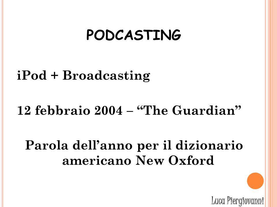 PODCASTING iPod + Broadcasting 12 febbraio 2004 – The Guardian Parola dellanno per il dizionario americano New Oxford