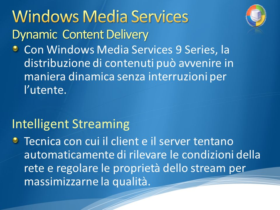 Con Windows Media Services 9 Series, la distribuzione di contenuti può avvenire in maniera dinamica senza interruzioni per lutente. Intelligent Stream
