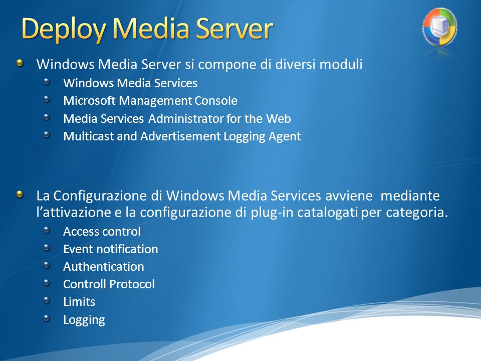 Windows Media Server si compone di diversi moduli Windows Media Services Microsoft Management Console Media Services Administrator for the Web Multicast and Advertisement Logging Agent La Configurazione di Windows Media Services avviene mediante lattivazione e la configurazione di plug-in catalogati per categoria.